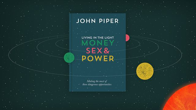 Living in the Light: Money, Sex and Power, by John Piper